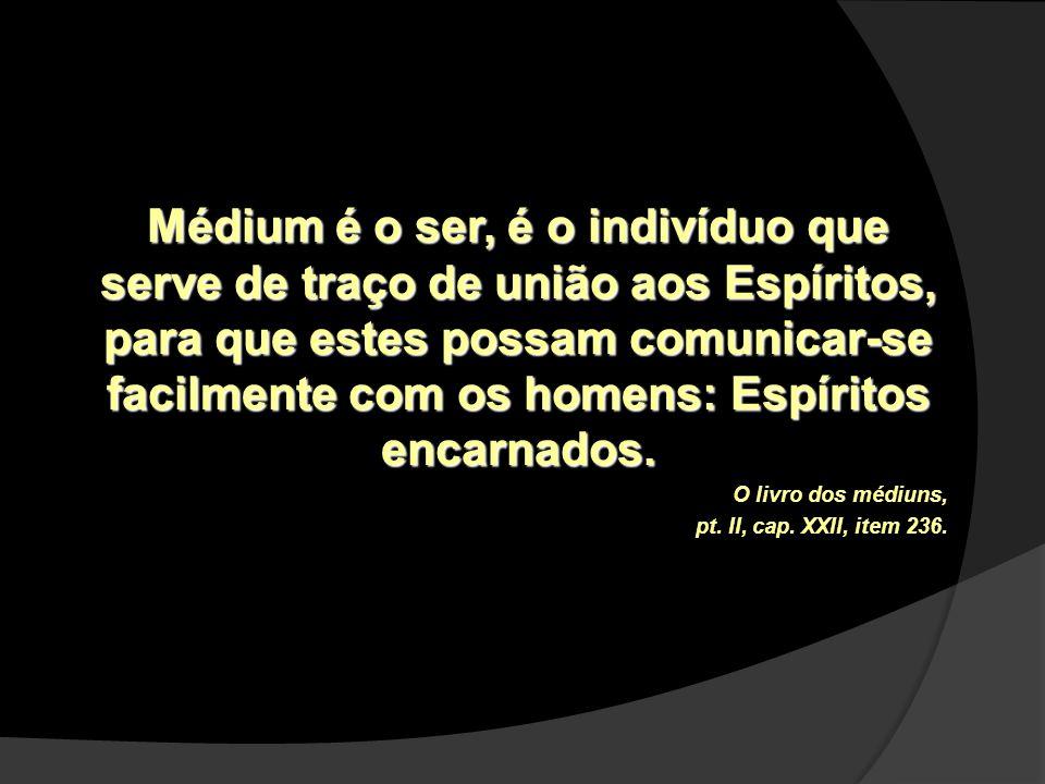 Médium é o ser, é o indivíduo que serve de traço de união aos Espíritos, para que estes possam comunicar-se facilmente com os homens: Espíritos encarnados.