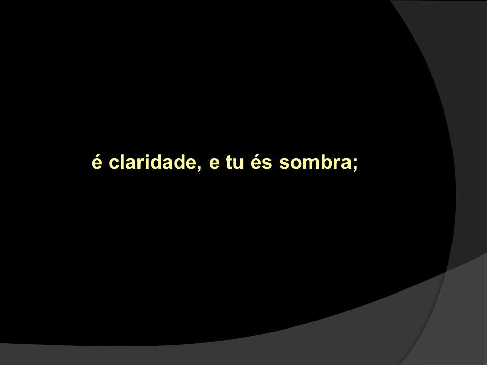 é claridade, e tu és sombra;