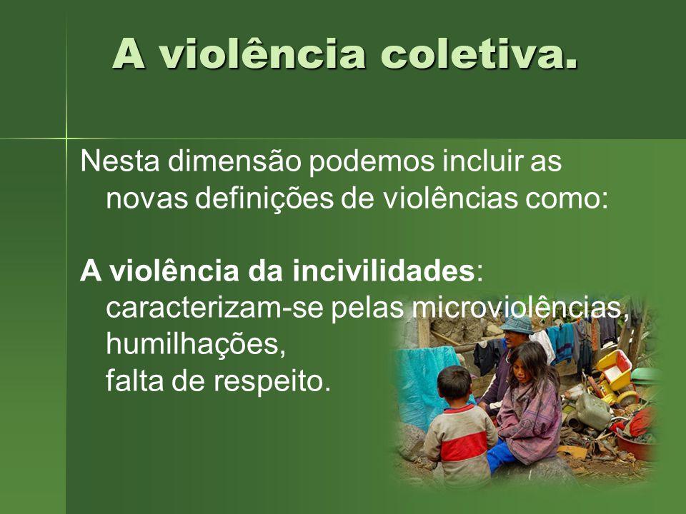 A violência coletiva. Nesta dimensão podemos incluir as novas definições de violências como: