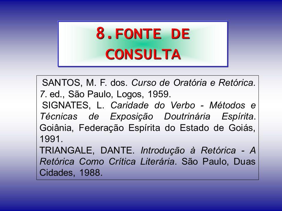 8.FONTE DE CONSULTA SANTOS, M. F. dos. Curso de Oratória e Retórica. 7. ed., São Paulo, Logos, 1959.