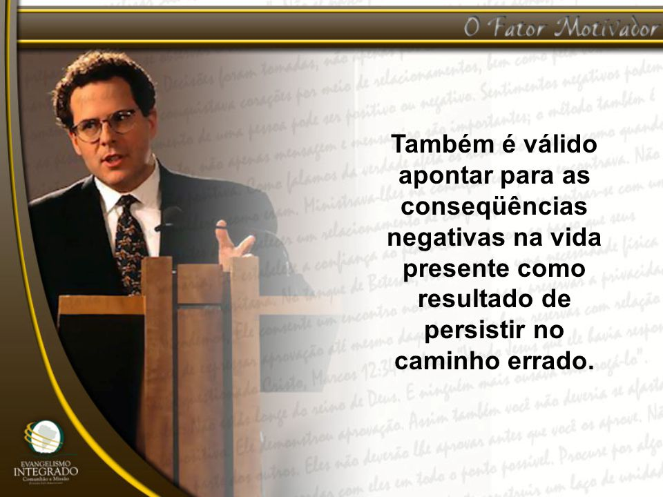 Também é válido apontar para as conseqüências negativas na vida presente como resultado de persistir no caminho errado.