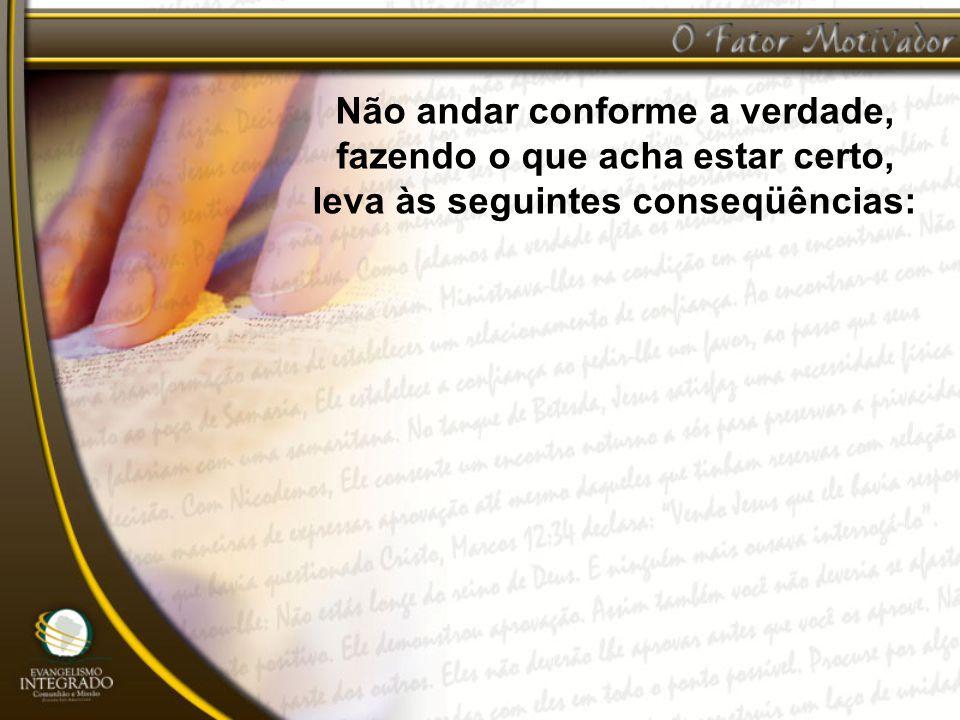 Não andar conforme a verdade, fazendo o que acha estar certo, leva às seguintes conseqüências: