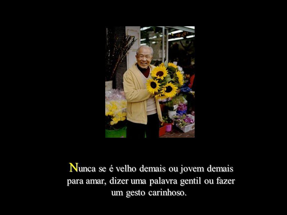 Nunca se é velho demais ou jovem demais para amar, dizer uma palavra gentil ou fazer um gesto carinhoso.