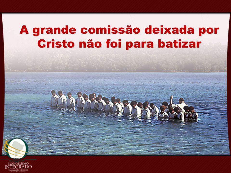 A grande comissão deixada por Cristo não foi para batizar