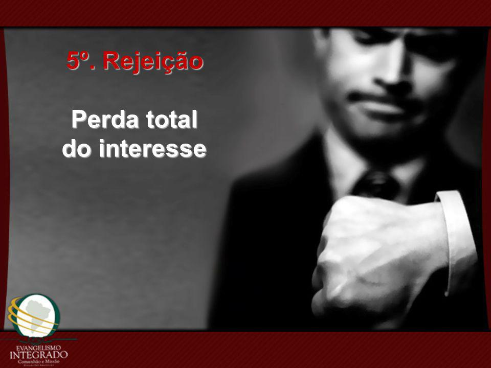 5º. Rejeição Perda total do interesse