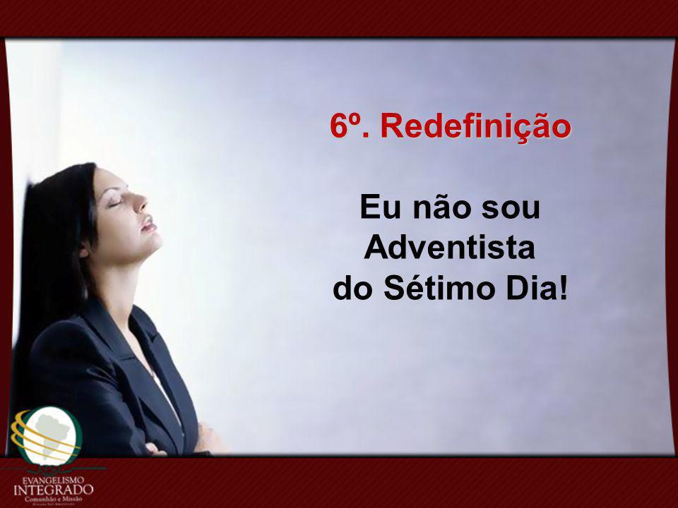 6º. Redefinição Eu não sou Adventista do Sétimo Dia!