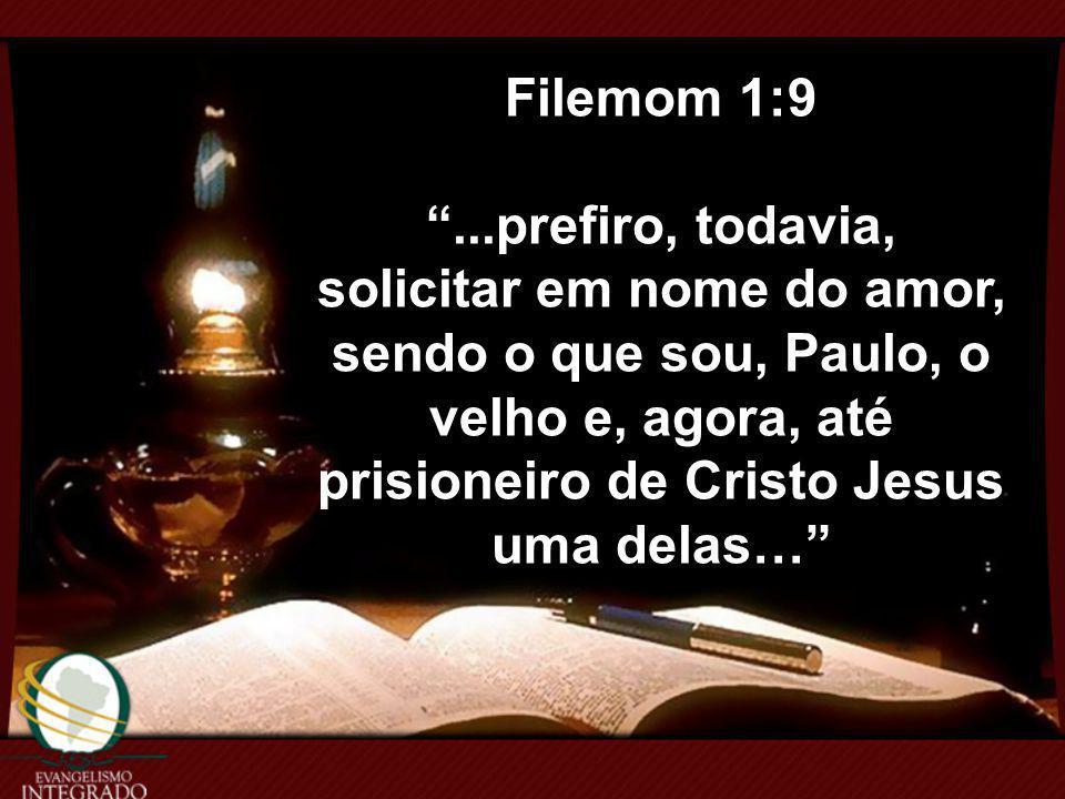 Filemom 1:9 ...prefiro, todavia, solicitar em nome do amor, sendo o que sou, Paulo, o velho e, agora, até prisioneiro de Cristo Jesus.