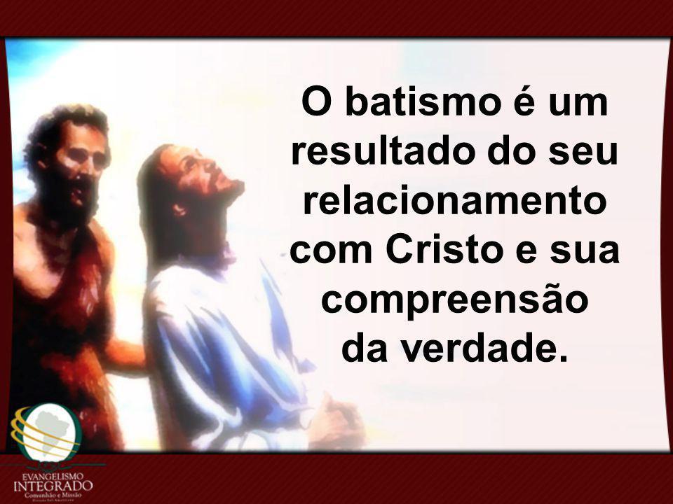 O batismo é um resultado do seu relacionamento com Cristo e sua compreensão da verdade.