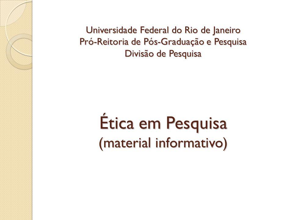 Universidade Federal do Rio de Janeiro Pró-Reitoria de Pós-Graduação e Pesquisa Divisão de Pesquisa Ética em Pesquisa (material informativo)