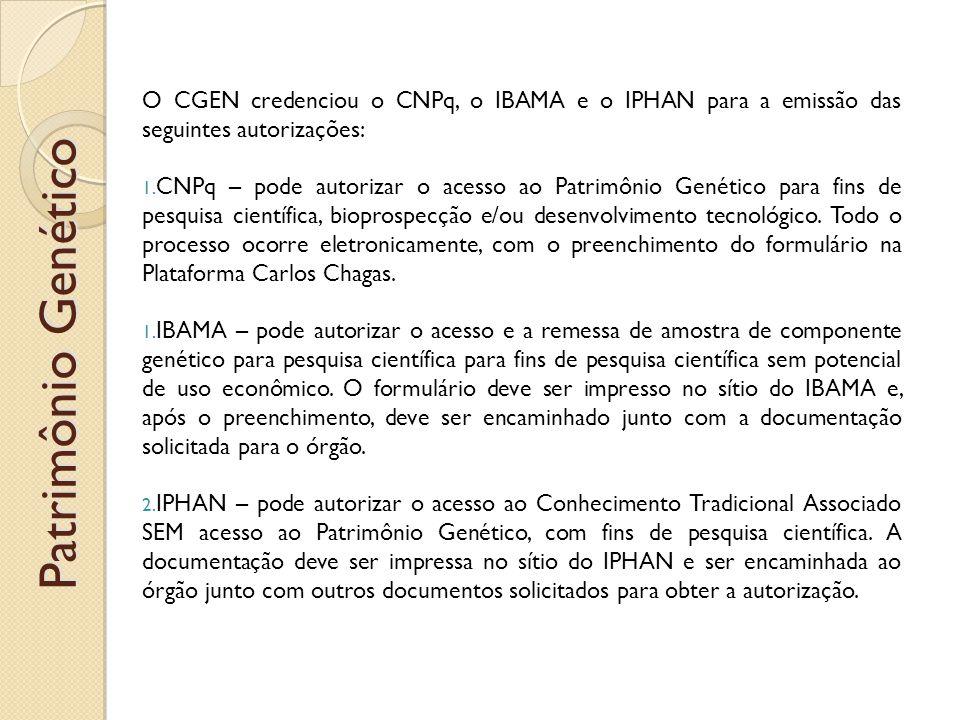 Patrimônio Genético O CGEN credenciou o CNPq, o IBAMA e o IPHAN para a emissão das seguintes autorizações: