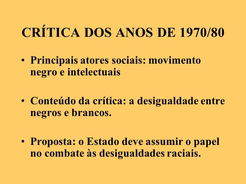 CRÍTICA DOS ANOS DE 1970/80 Principais atores sociais: movimento negro e intelectuais. Conteúdo da crítica: a desigualdade entre negros e brancos.