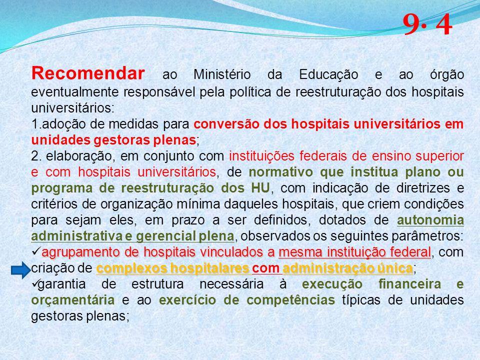 9. 4 Recomendar ao Ministério da Educação e ao órgão eventualmente responsável pela política de reestruturação dos hospitais universitários: