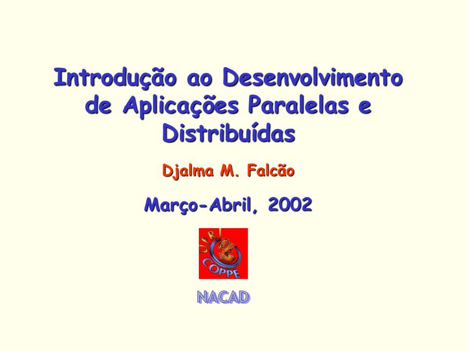 Introdução ao Desenvolvimento de Aplicações Paralelas e Distribuídas Djalma M. Falcão Março-Abril, 2002