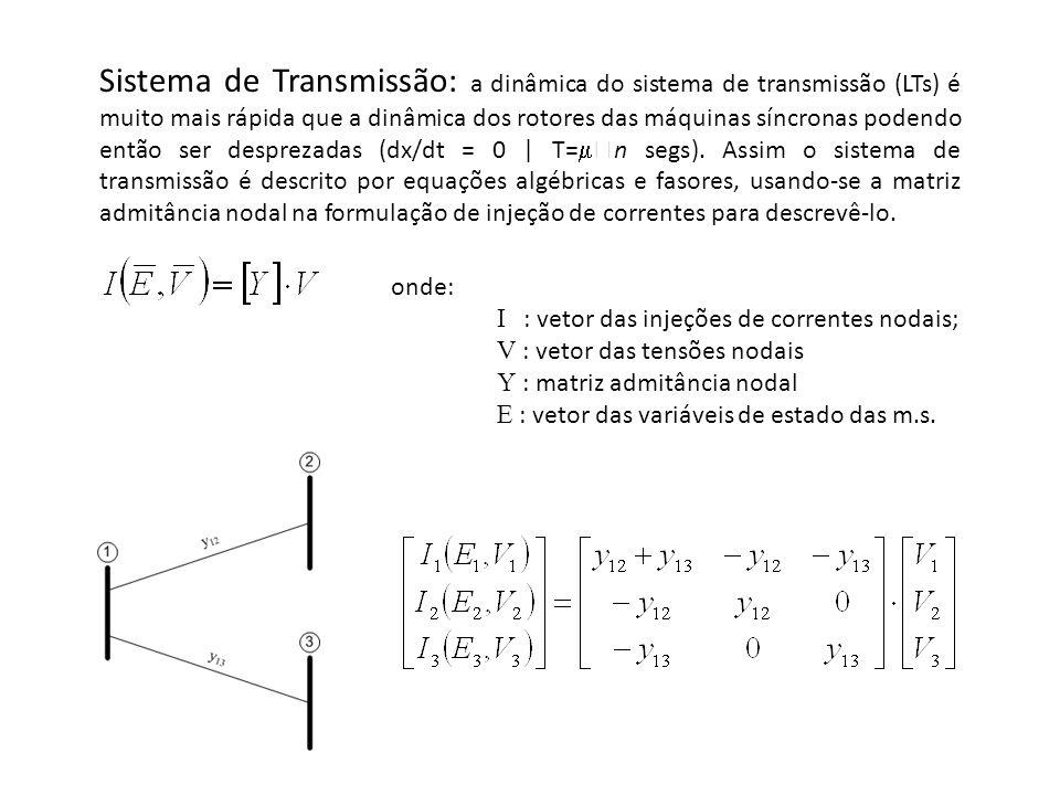 Sistema de Transmissão: a dinâmica do sistema de transmissão (LTs) é muito mais rápida que a dinâmica dos rotores das máquinas síncronas podendo então ser desprezadas (dx/dt = 0 | T=n segs). Assim o sistema de transmissão é descrito por equações algébricas e fasores, usando-se a matriz admitância nodal na formulação de injeção de correntes para descrevê-lo.
