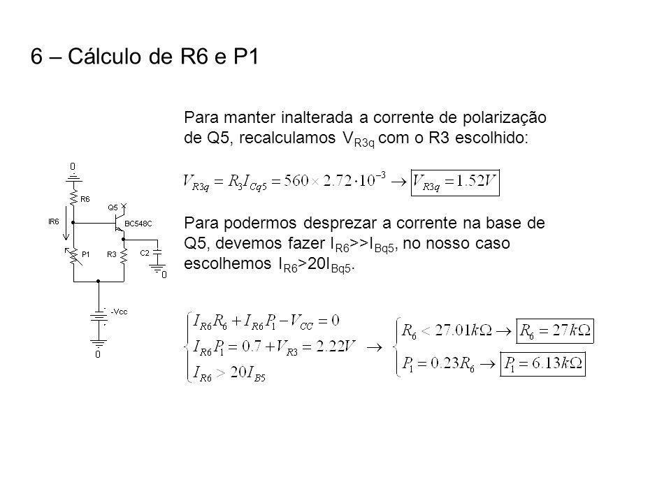 6 – Cálculo de R6 e P1 Para manter inalterada a corrente de polarização de Q5, recalculamos VR3q com o R3 escolhido: