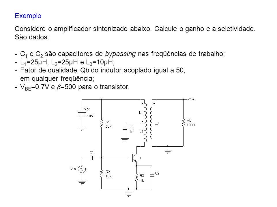 Exemplo Considere o amplificador sintonizado abaixo. Calcule o ganho e a seletividade. São dados:
