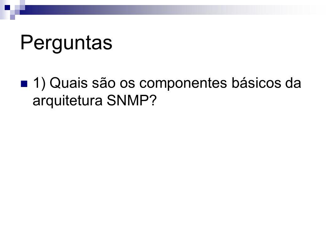 Perguntas 1) Quais são os componentes básicos da arquitetura SNMP