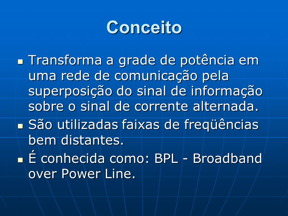 Conceito Transforma a grade de potência em uma rede de comunicação pela superposição do sinal de informação sobre o sinal de corrente alternada.