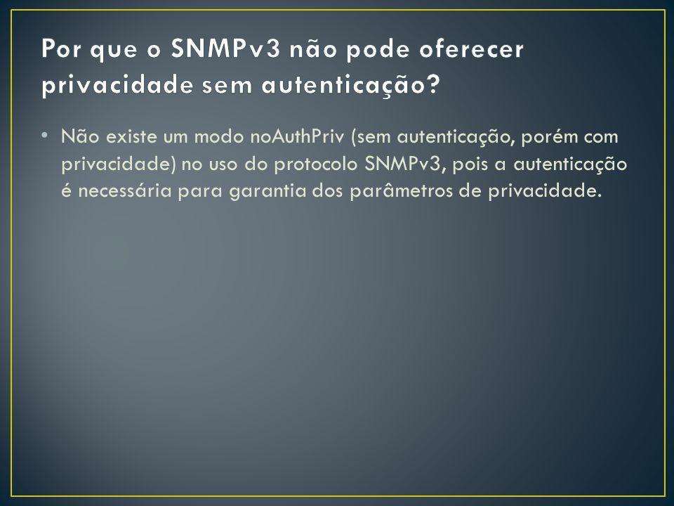 Por que o SNMPv3 não pode oferecer privacidade sem autenticação