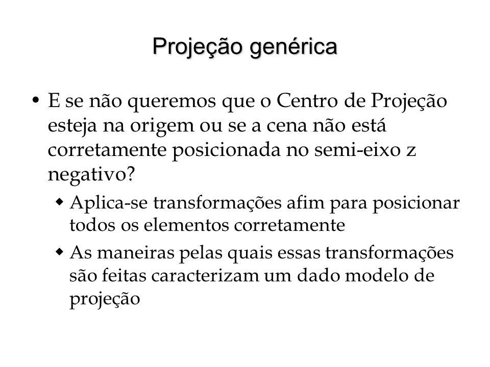 Projeção genérica E se não queremos que o Centro de Projeção esteja na origem ou se a cena não está corretamente posicionada no semi-eixo z negativo
