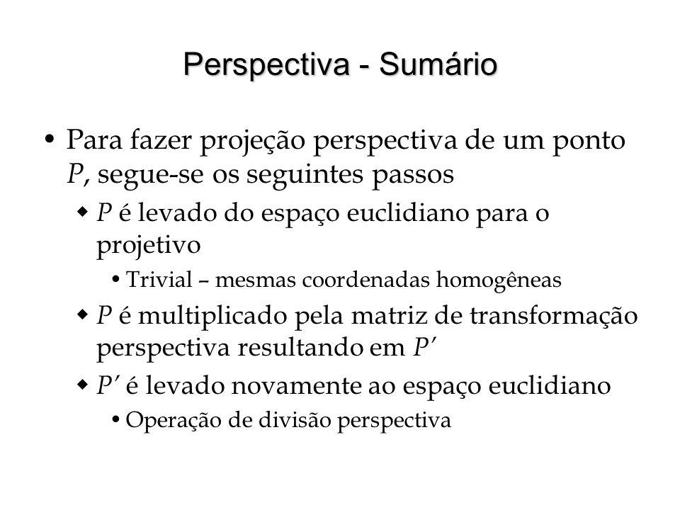 Perspectiva - Sumário Para fazer projeção perspectiva de um ponto P, segue-se os seguintes passos. P é levado do espaço euclidiano para o projetivo.