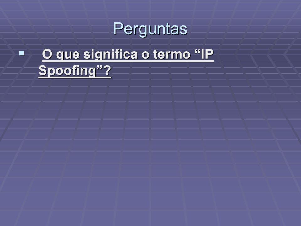 Perguntas O que significa o termo IP Spoofing