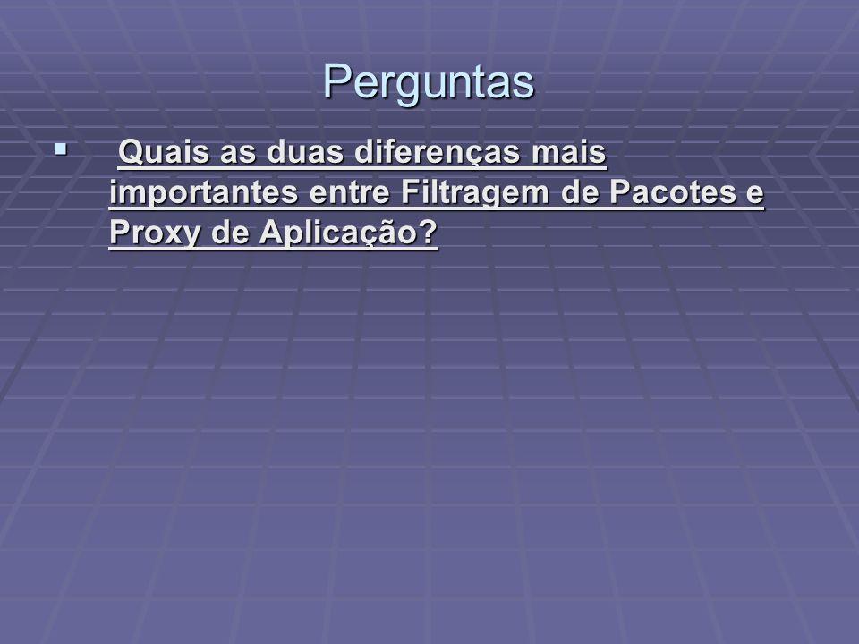 Perguntas Quais as duas diferenças mais importantes entre Filtragem de Pacotes e Proxy de Aplicação