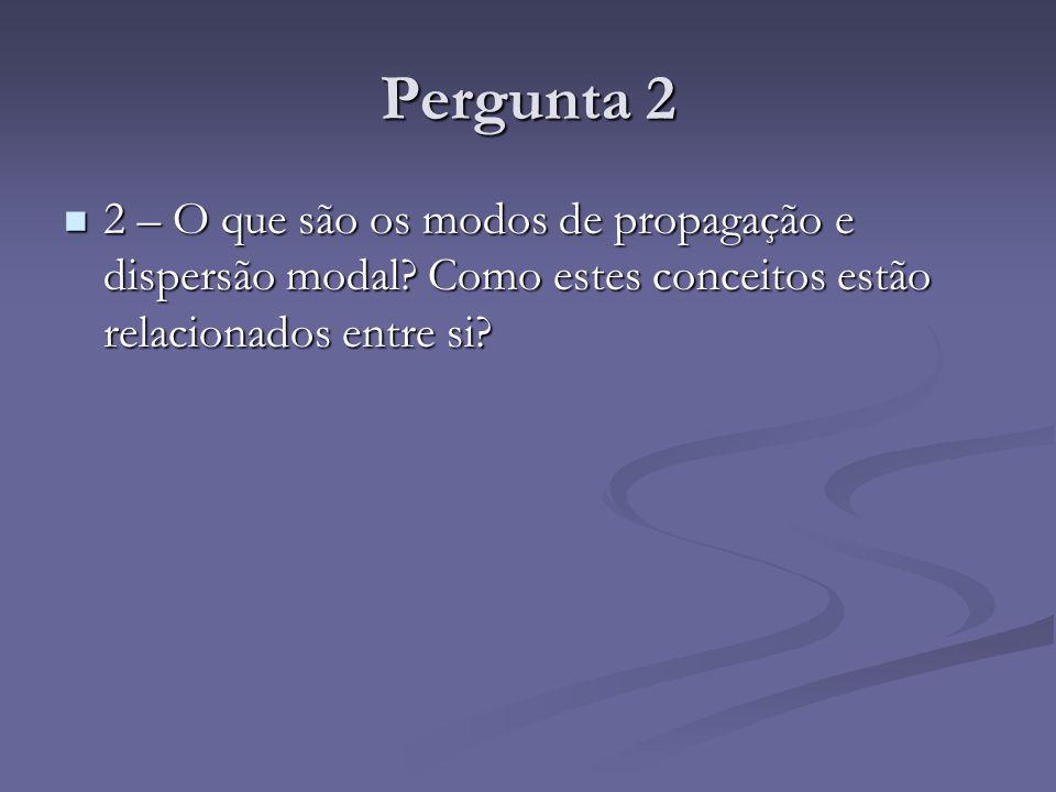 Pergunta 2 2 – O que são os modos de propagação e dispersão modal.