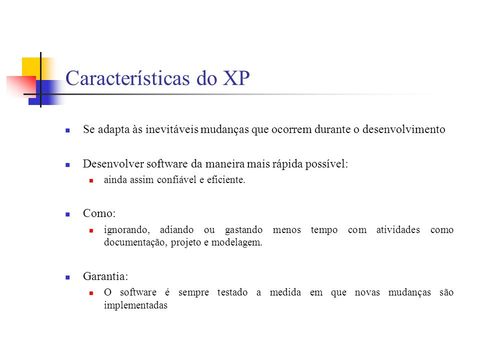 Características do XP Se adapta às inevitáveis mudanças que ocorrem durante o desenvolvimento. Desenvolver software da maneira mais rápida possível: