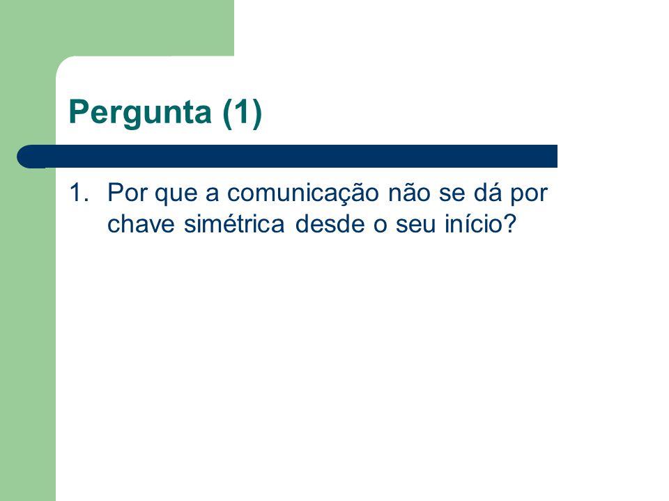 Pergunta (1) 1. Por que a comunicação não se dá por chave simétrica desde o seu início
