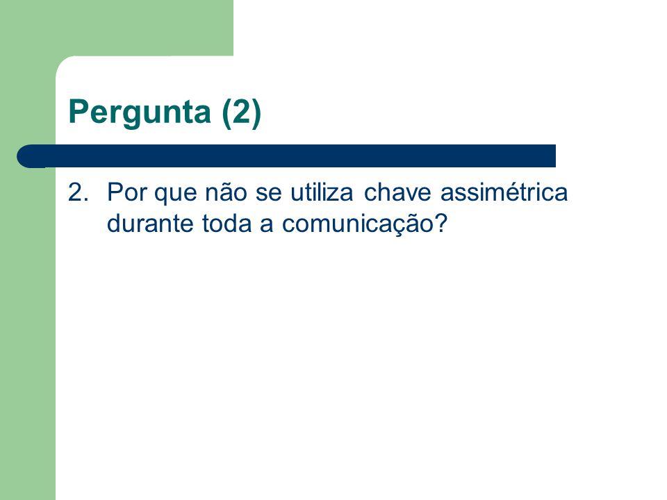 Pergunta (2) 2. Por que não se utiliza chave assimétrica durante toda a comunicação