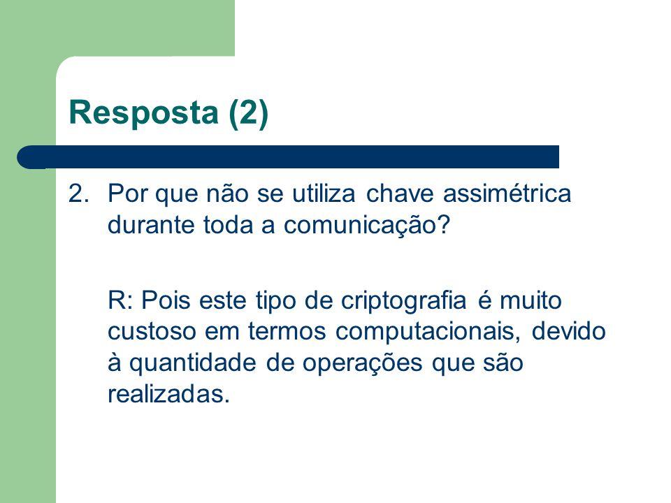 Resposta (2) 2. Por que não se utiliza chave assimétrica durante toda a comunicação