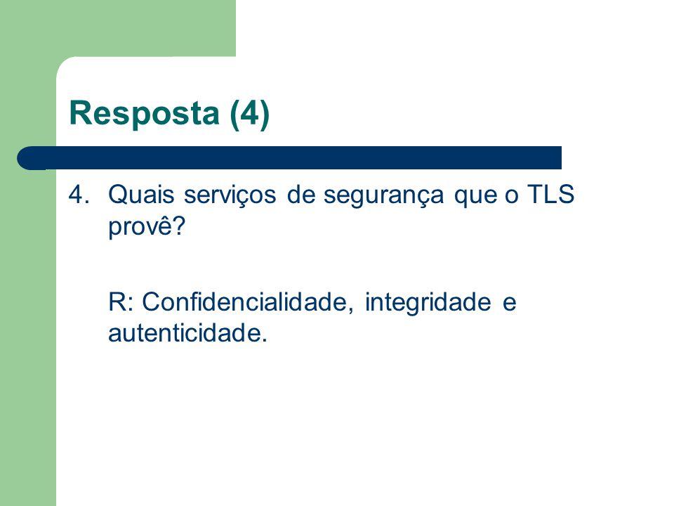Resposta (4) 4. Quais serviços de segurança que o TLS provê