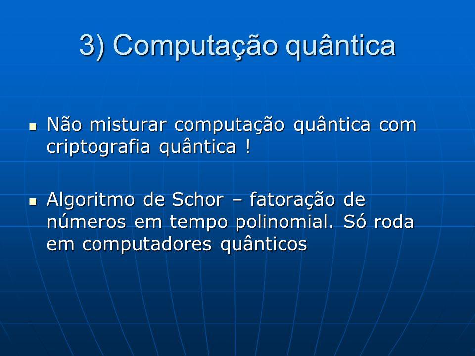 3) Computação quântica Não misturar computação quântica com criptografia quântica !