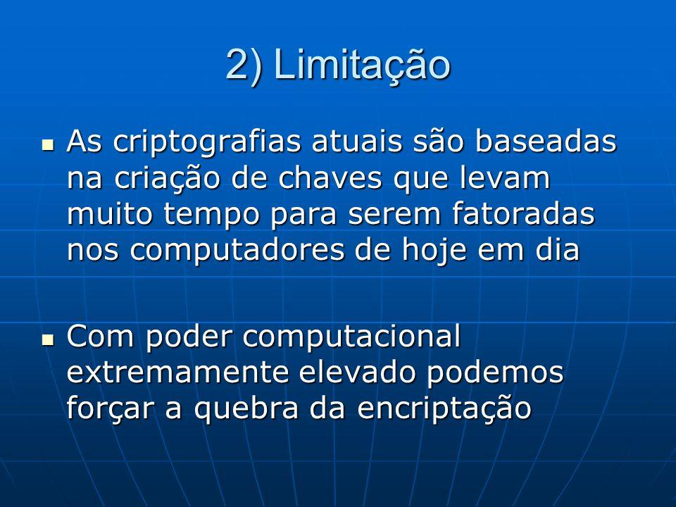 2) Limitação As criptografias atuais são baseadas na criação de chaves que levam muito tempo para serem fatoradas nos computadores de hoje em dia.