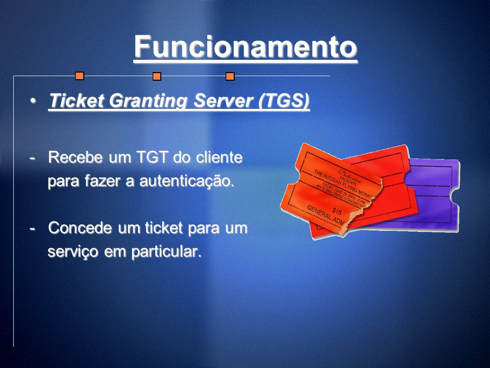 Funcionamento Ticket Granting Server (TGS) Recebe um TGT do cliente