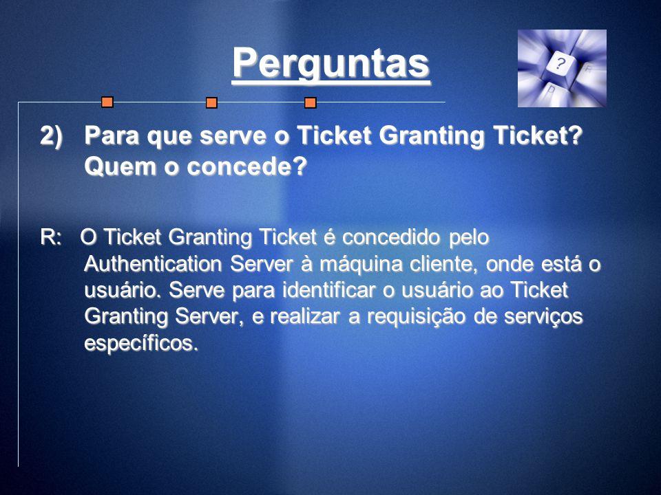 Perguntas Para que serve o Ticket Granting Ticket Quem o concede