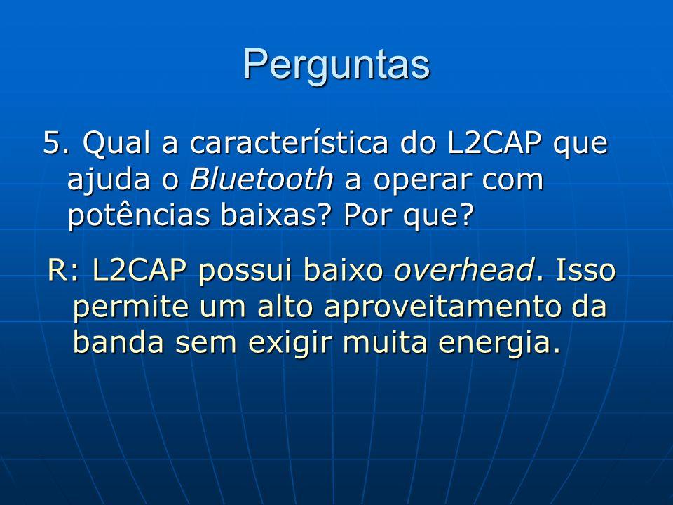 Perguntas 5. Qual a característica do L2CAP que ajuda o Bluetooth a operar com potências baixas Por que