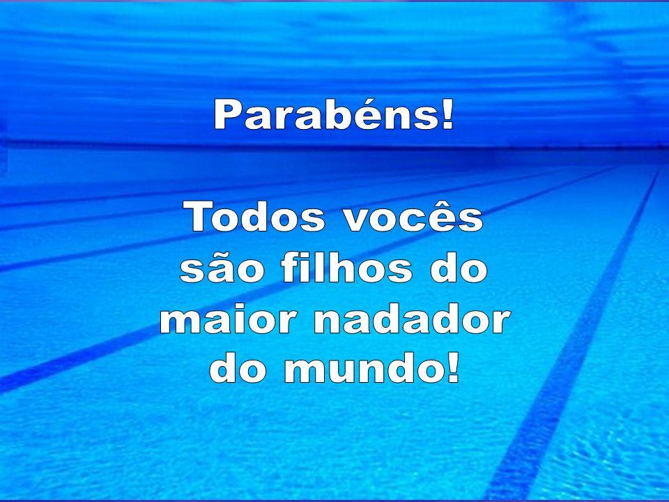 Parabéns! Todos vocês são filhos do maior nadador do mundo!