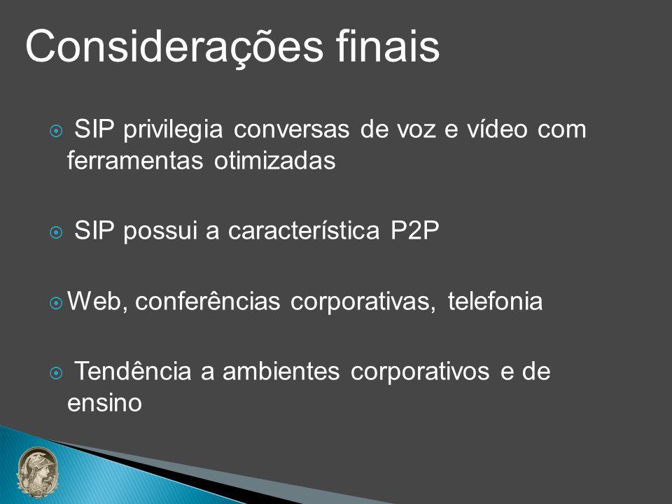 Considerações finais SIP privilegia conversas de voz e vídeo com ferramentas otimizadas. SIP possui a característica P2P.