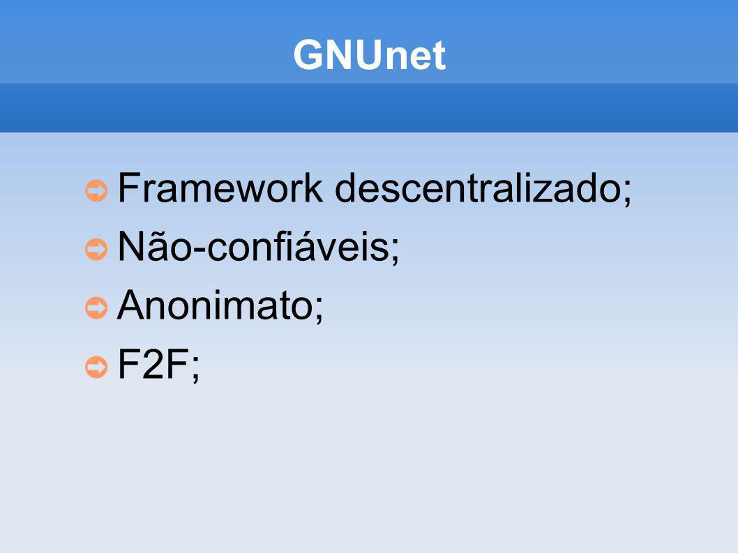 GNUnet Framework descentralizado; Não-confiáveis; Anonimato; F2F;