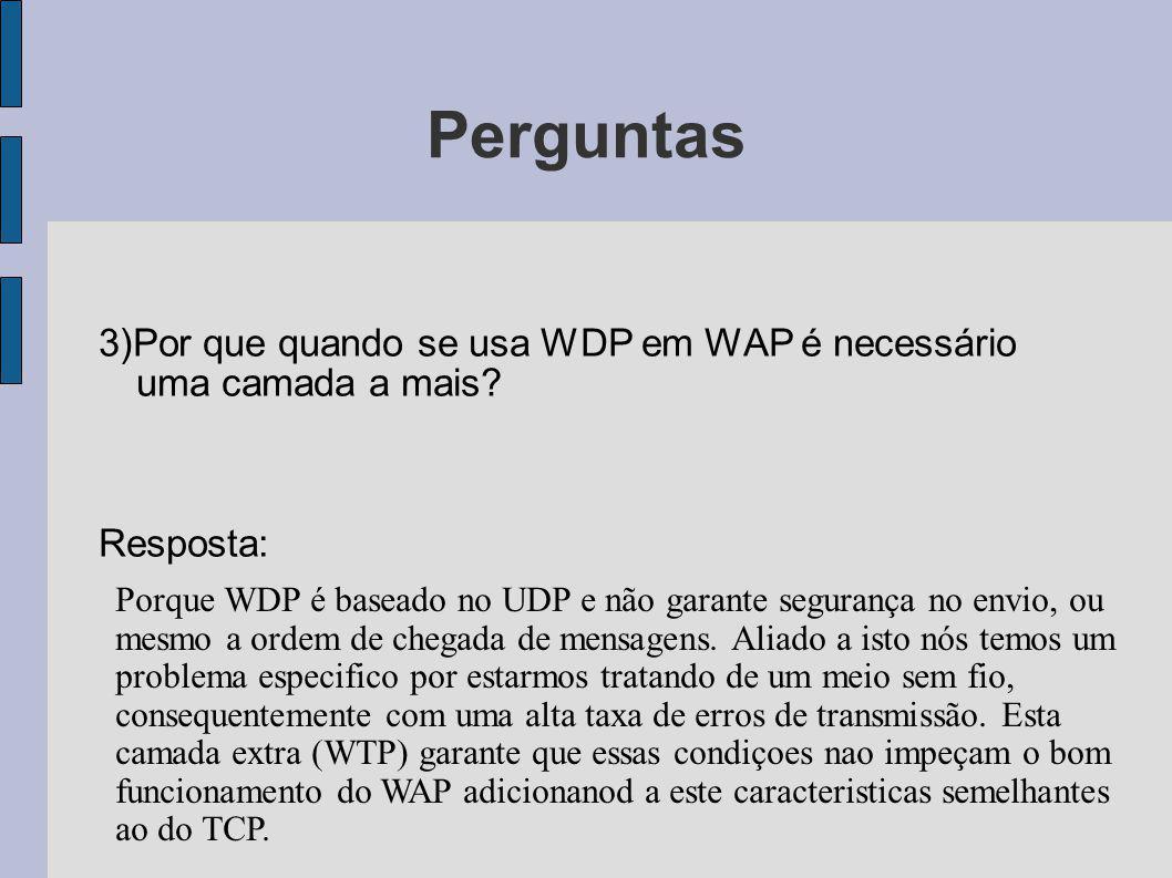 Perguntas 3)Por que quando se usa WDP em WAP é necessário uma camada a mais Resposta: