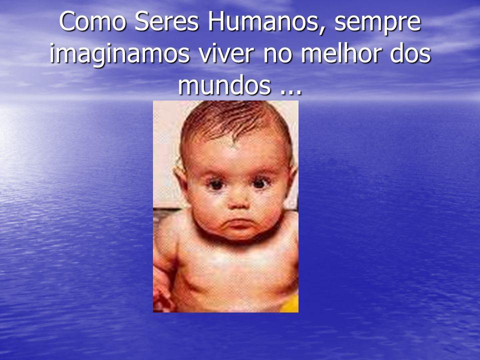 Como Seres Humanos, sempre imaginamos viver no melhor dos mundos ...