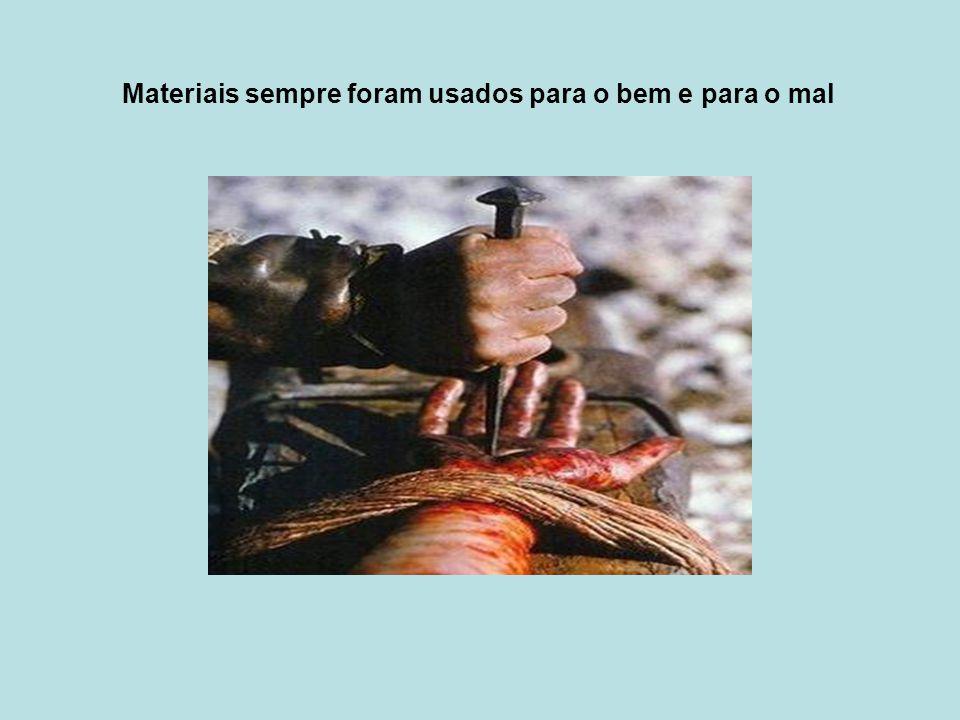 Materiais sempre foram usados para o bem e para o mal