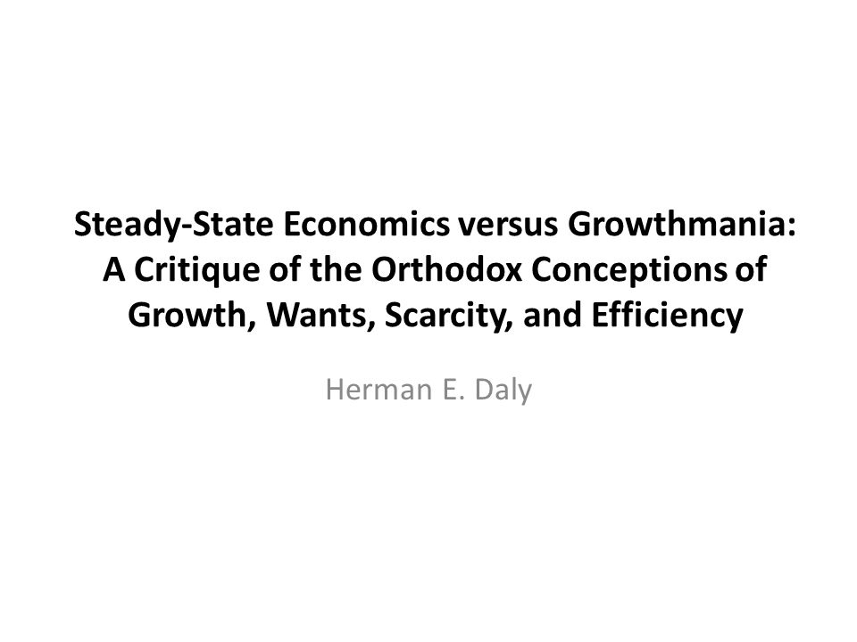 Steady-State Economics versus Growthmania: A Critique of the Orthodox Conceptions of Growth, Wants, Scarcity, and Efficiency
