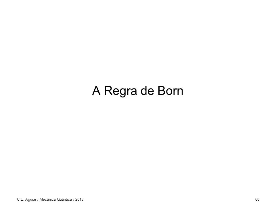 A Regra de Born C.E. Aguiar / Mecânica Quântica / 2013