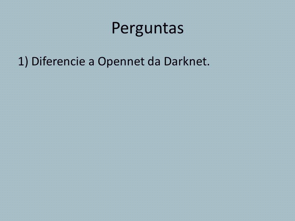 Perguntas 1) Diferencie a Opennet da Darknet.