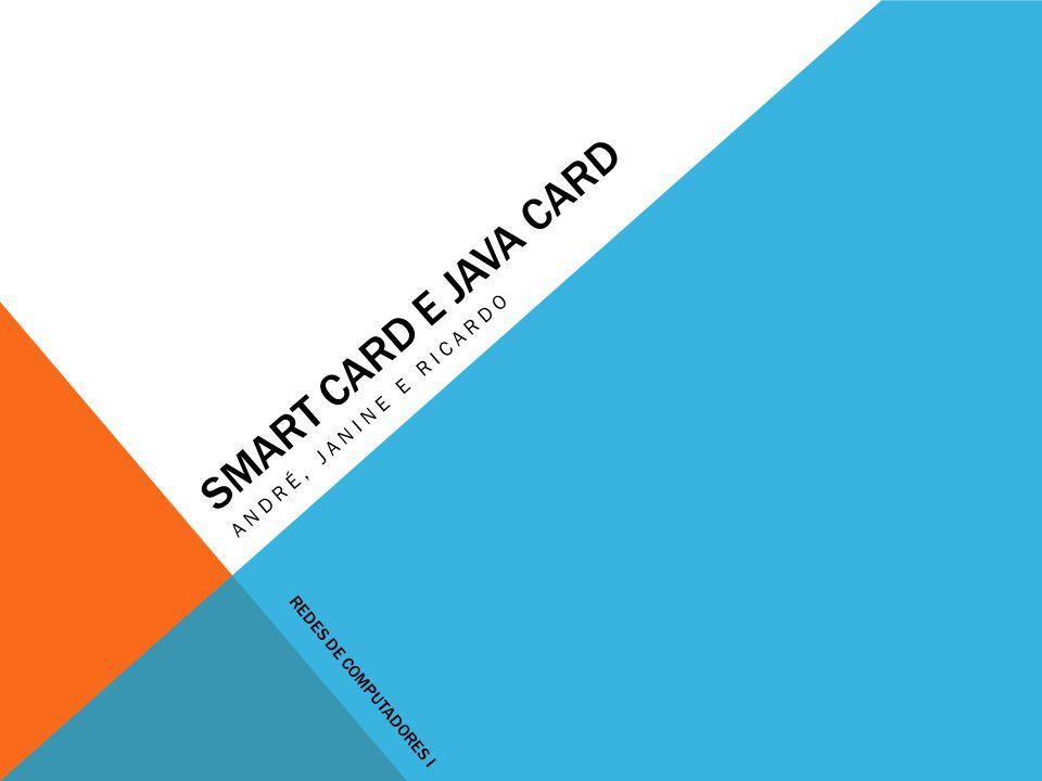 Smart card e java card André, janine e ricardo Redes de Computadores I