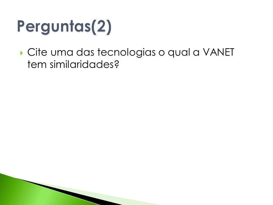 Perguntas(2) Cite uma das tecnologias o qual a VANET tem similaridades