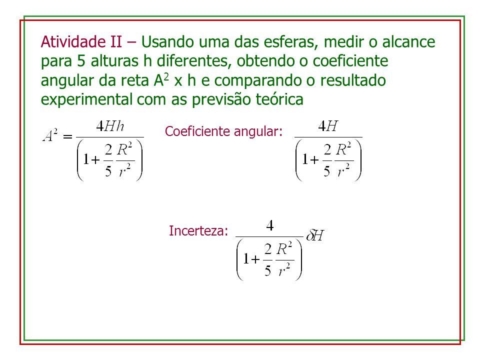 Atividade II – Usando uma das esferas, medir o alcance para 5 alturas h diferentes, obtendo o coeficiente angular da reta A2 x h e comparando o resultado experimental com as previsão teórica